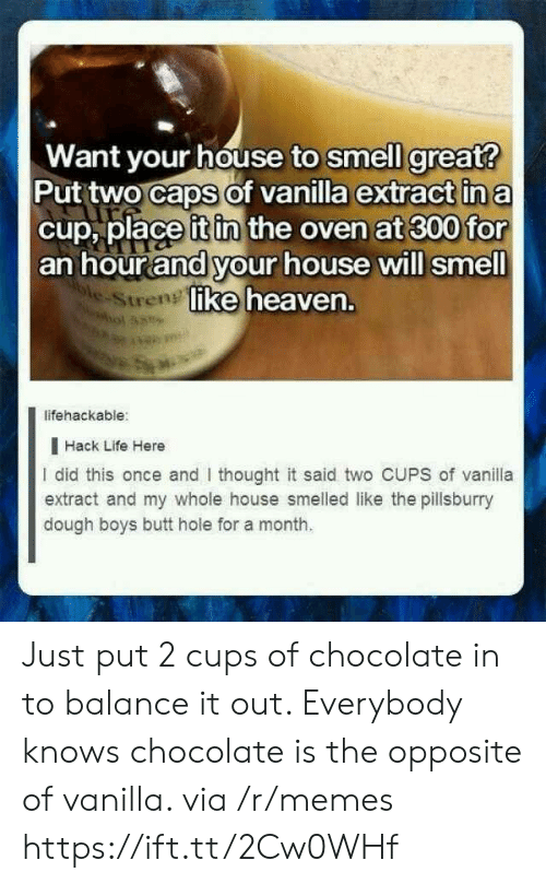 extract: Want your house to smell great?  Put two caps of vanilla extract in a  cup, place it in the oven at 300 for  an hour and your house will smell  ke heaven.  e-Stren  lifehackable:  I Hack Life Here  I did this once and thought it said two CUPS of vanila  extract and my whole house smelled like the pillsburry  dough boys butt hole for a month. Just put 2 cups of chocolate in to balance it out. Everybody knows chocolate is the opposite of vanilla. via /r/memes https://ift.tt/2Cw0WHf