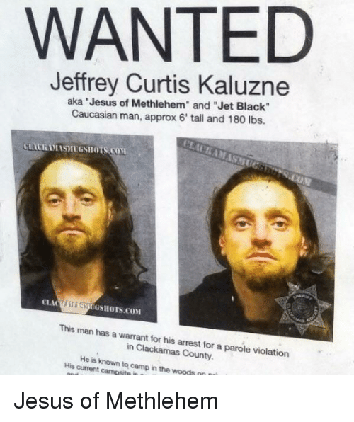"""in the woods: WANTED  Jeffrey Curtis Kaluzne  aka Jesus of Methlehem"""" and """"Jet Black""""  Caucasian man, approx 6' tall and 180 lbs.  LACKAMASMUGSHOTS COM  ASAUGSHOTS.COM  This man has a warrant for his arrest for a parole violation  in Clackamas County.  His current campsite in  to  camp in the woods Jesus of Methlehem"""