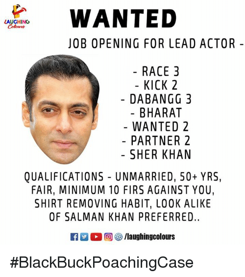 salman: WANTED  LAUGHING  Cohen  JOB OPENING FOR LEAD ACTOR -  RACE 3  - KICK 2  DABANGG 3  BHARAT  WANTED 2  PARTNER 2  SHER KHAN  QUALIFICATIONS UNMARRIED, 50+ YRS,  FAIR, MINIMUM 10 FIRS AGAINST YOU,  SHIRT REMOVING HABIT, LOOK ALIKE  OF SALMAN KHAN PREFERRED.  D。回參/laughingcolours #BlackBuckPoachingCase