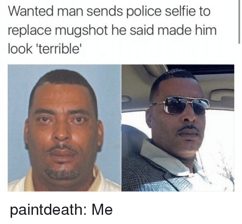 mugshot: Wanted man sends police selfie to  replace mugshot he said made him  look 'terrible paintdeath: Me