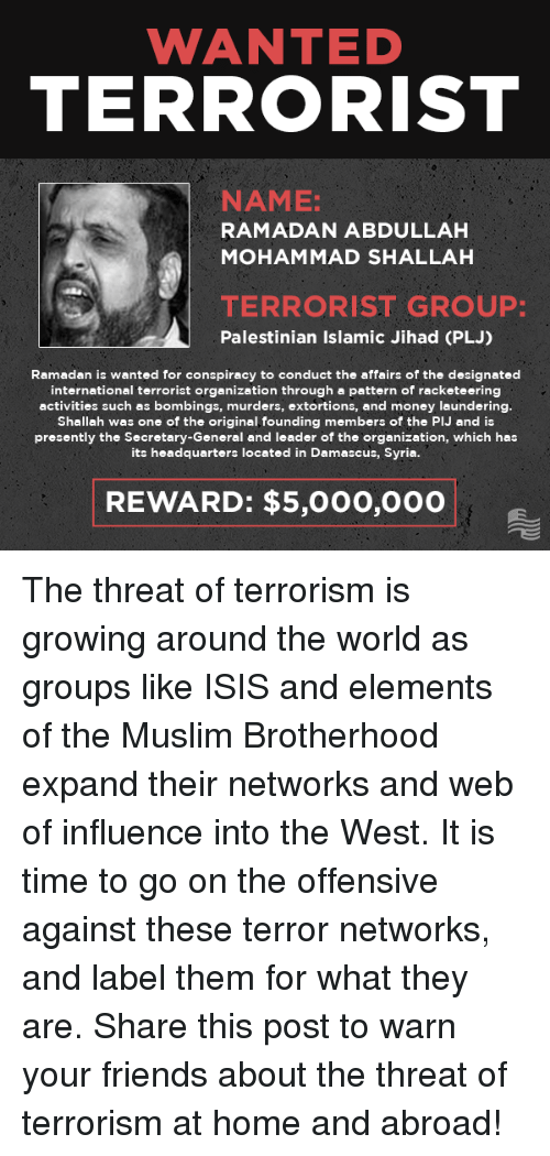 Friends, Isis, and Money: WANTED  TERRORIST  NAME:  RAMADAN ABDULLAH  MOHAMMAD SHALLAH  TERRORIST GROUP:  Palestinian Islamic Jihad (PLJ)  Ramadan is wanted for conspiracy to conduct the affairs of the designated  international terrorist organization through a pattern of racketeering  activities such as bombings, murders, extortions, and money laundering  Shallah was one of the original, founding members of the PIJ and is  presently the Secretary-General and leader of the organization, which has  its headquarters located in Damascus, Syria.  REWARD: $5,00o,000 The threat of terrorism is growing around the world as groups like ISIS and elements of the Muslim Brotherhood expand their networks and web of influence into the West. It is time to go on the offensive against these terror networks, and label them for what they are.  Share this post to warn your friends about the threat of terrorism at home and abroad!