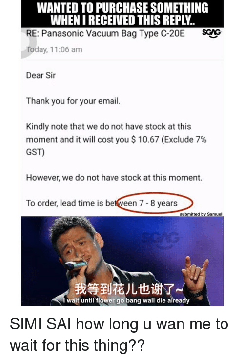 gst: WANTED TO PURCHASE SOMETHING  WHEN I RECEIVED THIS REPLY.  RE: Panasonic Vacuum Bag Type C-20E SG  Today, 11:06 am  Dear Sir  Thank you for your email.  Kindly note that we do not have stock at this  moment and it will cost you $ 10.67 (Exclude 7%  GST)  However, we do not have stock at this moment.  To order, lead time is between 7- 8 years  submitted by Samuel  我等到花儿也谢了  wait until flower go bang wall die already SIMI SAI how long u wan me to wait for this thing??