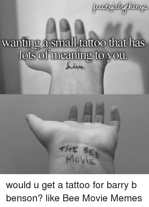 Movie Meme: Wanting a small tattoo that has  lots of meaning to you.  THE BE would u get a tattoo for barry b benson? like Bee Movie Memes