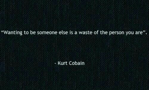 """Kurt: """"Wanting to be someone else is a waste of the person you are"""".  Kurt Cobain"""