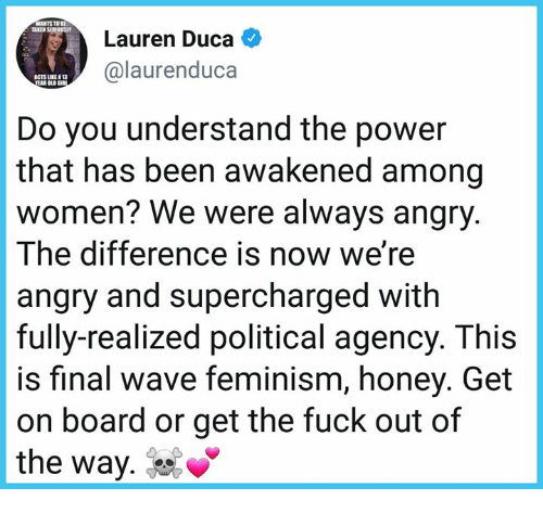 Feminism, Memes, and Fuck: WANTS TO BE  AKEN SERIOUSLY  Lauren Duca  @laurenduca  ACTS UNE13  AR OLD  Do you understand the power  that has been awakened among  women? We were always angry  The difference is now we're  angry and supercharged with  fully-realized political agency. This  is final wave feminism, honey. Get  on board or get the fuck out of  the way. %