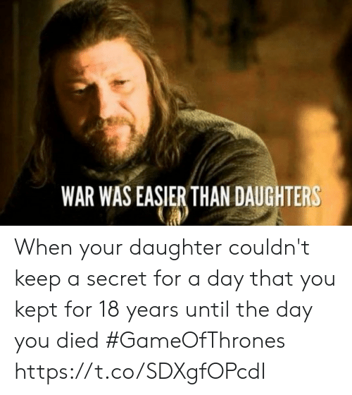 You Died: WAR WAS EASIER THAN DAUGHTERS When your daughter couldn't keep a secret for a day that you kept for 18 years until the day you died #GameOfThrones https://t.co/SDXgfOPcdI