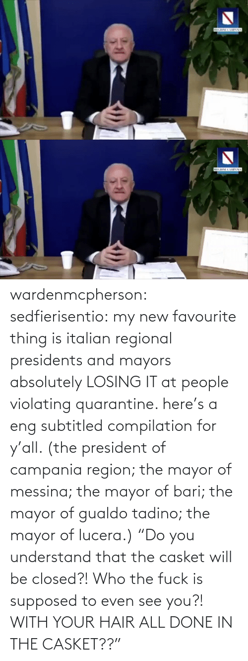 "compilation: wardenmcpherson: sedfierisentio: my new favourite thing is italian regional presidents and mayors absolutely LOSING IT at people violating quarantine. here's a eng subtitled compilation for y'all. (the president of campania region; the mayor of messina; the mayor of bari; the mayor of gualdo tadino; the mayor of lucera.) ""Do you understand that the casket will be closed?! Who the fuck is supposed to even see you?! WITH YOUR HAIR ALL DONE IN THE CASKET??"""