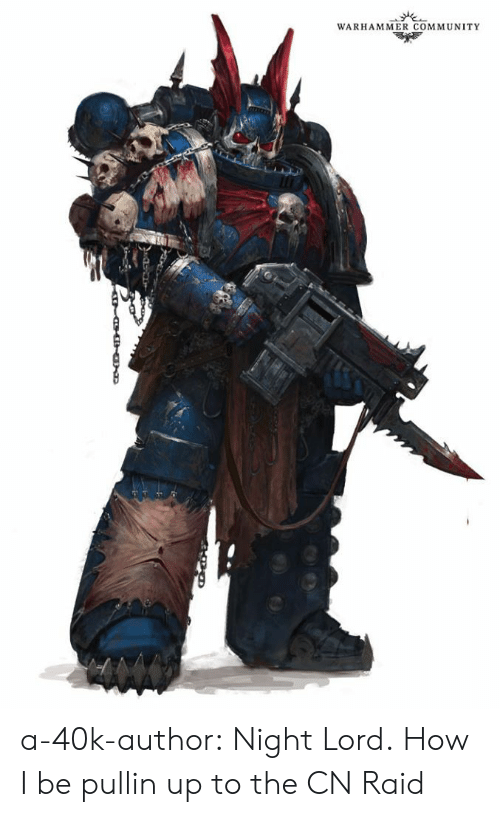 Community, Tumblr, and Blog: WARHAMMER COMMUNITY a-40k-author:  Night Lord.  How I be pullin up to the CN Raid