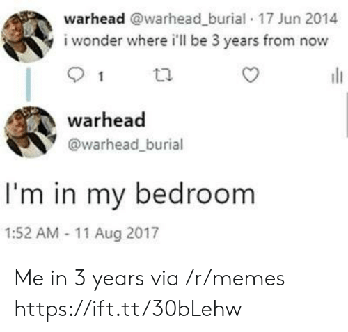 Memes, Wonder, and Via: warhead @warhead_burial 17 Jun 2014  i wonder where i'll be 3 years from now  1  warhead  @warhead_burial  I'm in my bedroom  1:52 AM 11 Aug 2017 Me in 3 years via /r/memes https://ift.tt/30bLehw