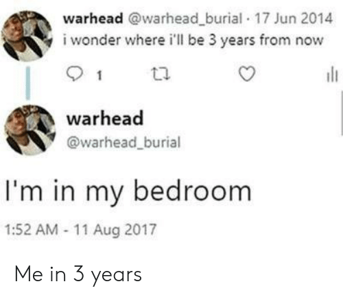 Wonder, Burial, and Now: warhead @warhead_burial 17 Jun 2014  i wonder where i'll be 3 years from now  1  warhead  @warhead_burial  I'm in my bedroom  1:52 AM 11 Aug 2017 Me in 3 years