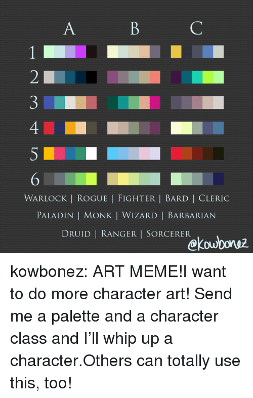 barbarian: WARLOCK | ROGUE | FIGHTER | BARD | CLERIC  PALADIN | MONK | WIZARD | BARBARIAN  DRUID | RANGER I SORCERER  kou0oruz kowbonez:  ART MEME!I want to do more character art! Send me a palette and a character class and I'll whip up a character.Others can totally use this, too!