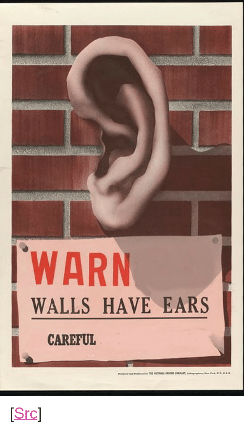 "Reddit, Com, and Src: WARN  WALLS HAVE EARS  CAREFUL <p>[<a href=""https://www.reddit.com/r/surrealmemes/comments/7tjlf6/be_wary_of_their_h_e_a_r/"">Src</a>]</p>"