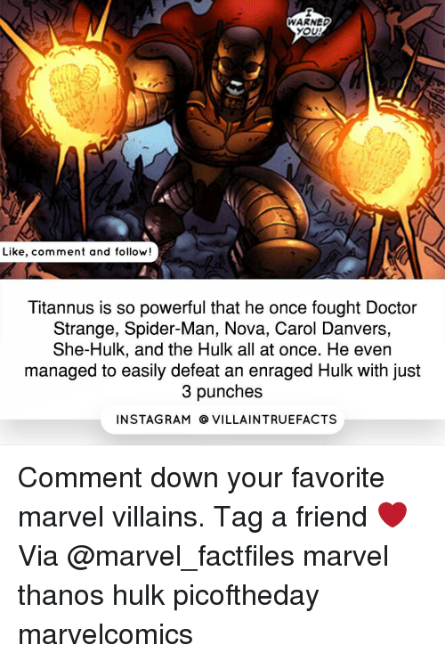 marvel thanos: WARNED  YOU!  Like, comment and follow!  Titannus is so powerful that he once fought Doctor  Strange, Spider-Man, Nova, Carol Danvers,  She-Hulk, and the Hulk all at once. He even  managed to easily defeat an enraged Hulk with just  3 punches  IN STAG RAM O VILLAINTRUEFACTS Comment down your favorite marvel villains. Tag a friend ❤️ Via @marvel_factfiles marvel thanos hulk picoftheday marvelcomics