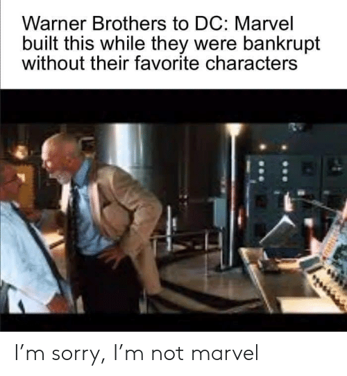 brothers: Warner Brothers to DC: Marvel  built this while they were bankrupt  without their favorite characters I'm sorry, I'm not marvel