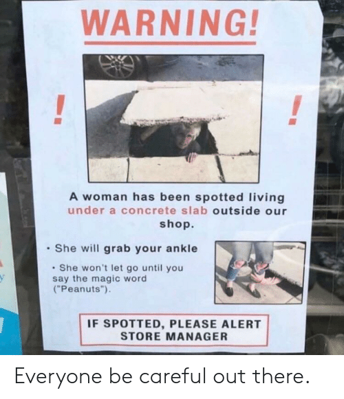 """concrete: WARNING  A woman has been spotted living  under a concrete slab outside our  shop.  She will grab your ankle  She won't let go until you  say the magic word  (""""Peanuts"""").  у  IF SPOTTED, PLEASE ALERT  STORE MANAGER Everyone be careful out there."""