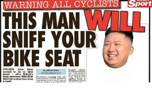 mane: |WARNING ALL CYCLISTS Sport  THIS MAN WILL  SNIFF YOUR  BIKE SEAT  CYCLISTS hava hoan  warned to be on their  guard - aftor Britain's  movt notorious BIKE-SEAT  BNIFFER walked free trom  a court.  WargedAalis.  he atablialent  My XIMCON DHAN  thnvnry wal ininin  Dui'y arviun hud wly that hiryrle nnn  an s lay CCTV upmtive,  magiutratra riled there waa ni  COIC to onawer and ordercd the  ilfina eada  all mane ofanti https://t.co/mo9yyPAVVZ