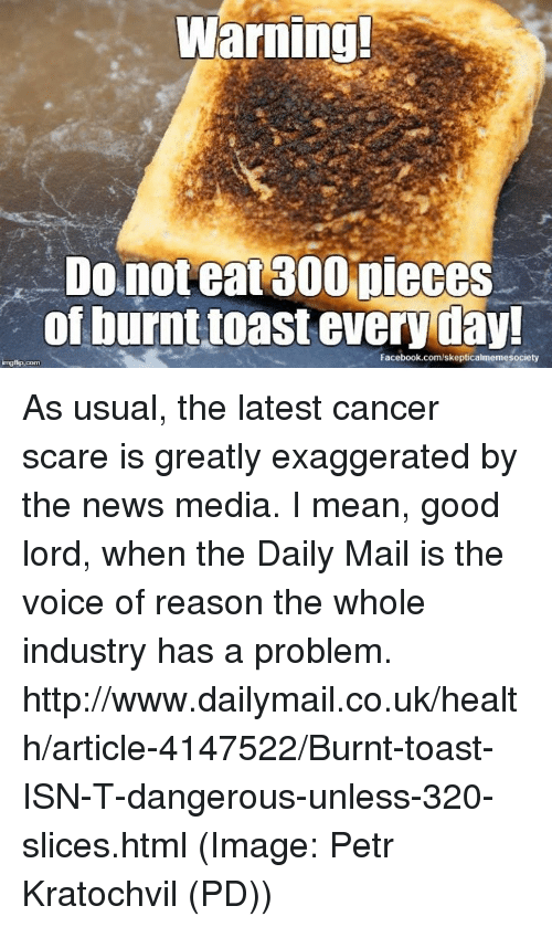 Burnt Toast: Warning!  Do not eat300 pieces  of burnt toast everyday!  Facebook.com/skepticalmemesociety As usual, the latest cancer scare is greatly exaggerated by the news media. I mean, good lord, when the Daily Mail is the voice of reason the whole industry has a problem. http://www.dailymail.co.uk/health/article-4147522/Burnt-toast-ISN-T-dangerous-unless-320-slices.html (Image: Petr Kratochvil (PD))