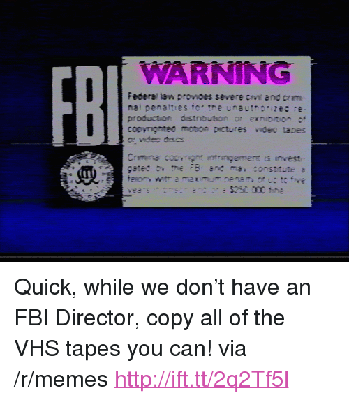 "Fbi, Memes, and Http: WARNING  FB  Federal law provoes severe cv and crm-  nal penatties tor tre unauthorizec re  production distrbution or exnibiion or <p>Quick, while we don&rsquo;t have an FBI Director, copy all of the VHS tapes you can! via /r/memes <a href=""http://ift.tt/2q2Tf5l"">http://ift.tt/2q2Tf5l</a></p>"