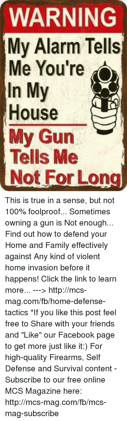 """foolproof: WARNING  My Alarm Tells  Me You're o  In My  House  My Gun  Tells Me  Not For Lon This is true in a sense, but not 100% foolproof... Sometimes owning a gun is Not enough... Find out how to defend your Home and Family effectively against Any kind of violent home invasion before it happens! Click the link to learn more...  ---> http://mcs-mag.com/fb/home-defense-tactics   *If you like this post feel free to Share with your friends and """"Like"""" our Facebook page to get more just like it:) For high-quality Firearms, Self Defense and Survival content - Subscribe to our free online MCS Magazine here: http://mcs-mag.com/fb/mcs-mag-subscribe"""