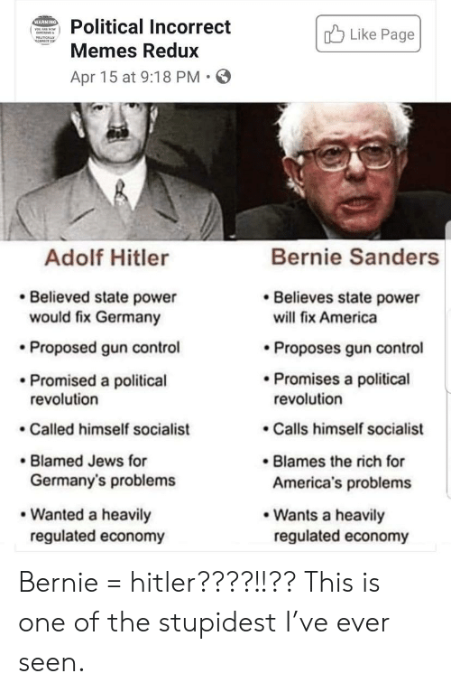 America, Bernie Sanders, and Memes: WARNING  Political Incorrect  Like Page  YOU A MOW  PLTidY  Memes Redux  Apr 15 at 9:18 PM  Bernie Sanders  Adolf Hitler  Believes state power  Believed state power  would fix Germany  will fix America  Proposes gun control  Proposed gun control  Promised a political  revolution  Promises a political  revolution  Called himself socialist  Calls himself socialist  Blames the rich for  America's problems  Blamed Jews for  Germany's problems  Wanted a heavily  regulated economy  Wants a heavily  regulated economy Bernie = hitler????!!?? This is one of the stupidest I've ever seen.