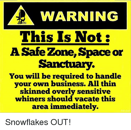Overly Sensitive: WARNING  RTFU  This Is Not:  A Safe Zone, Space or  Sanctuary.  You will be required to handle  your own business. All thin  skinned overly sensitive  whiners should vacate this  area immediately. Snowflakes OUT!
