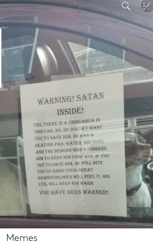 He Will: WARNING! SATAN  INSIDE!  YES, THERE IS A CHIHUAHUA IN  THIS CAR. NO, HE DOESNT WANT  YOU TO SAVE HIM. HE HAS A  HEATING PAD, WATER, HIS TOYS,  AND THE DEMONS WHICH POSSESS  HIM TO KEEP HIM COMPANY. 1f YOU  TRY TO SAVE HIM, HE WILL BITE  YOU SO HARD YOUR GREAT  GRANDCHILDREN WILL FEEL IT. HIS  EVIL WILL KEEP HIM WARM.  YOU HAVE BEEN WARNED! Memes