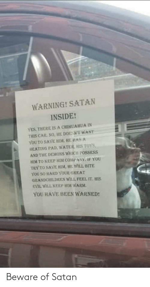 demons: WARNING! SATAN  INSIDE!  YES, THERE ISA CHIHUAHUA IN  THIS CAR. NO, HE DOESNT WANT  YOU TO SAVE HIM. HE HAS A  HEATING PAD, WATER, HIS TOYS,  AND THE DEMONS WHICH POSSESS  HIM TO KEEP HIM COMPANY, If YOU  TRY TO SAVE HIM, HE WILL BITE  YOU SO HARD YOUR GREAT  GiRANDCHILDREN WILL FEEL IT. HIS  EVIL WILL KEEP HIM WARM.  YOU HAVE BEEN WARNED! Beware of Satan