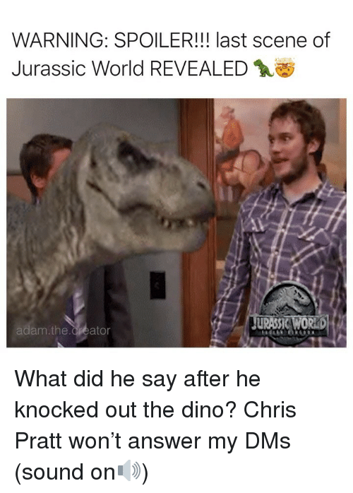 knocked out: WARNING: SPOILER!!! last scene of  Jurassic World REVEALED  am.the.Creator What did he say after he knocked out the dino? Chris Pratt won't answer my DMs (sound on🔊)