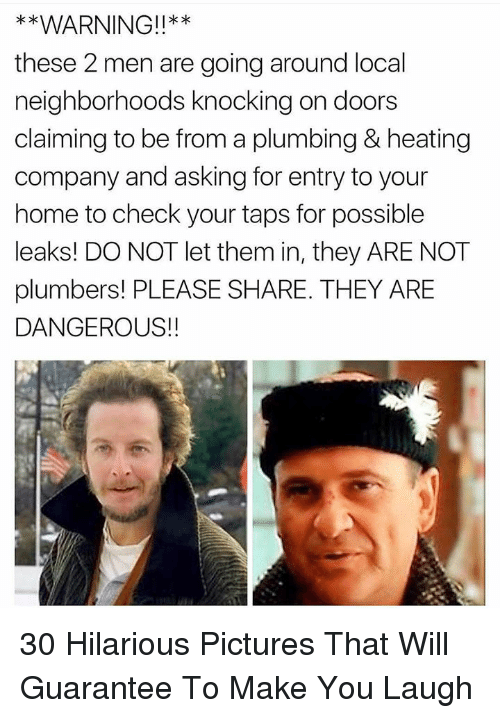Home, Pictures, and Hilarious: WARNING!!**  these 2 men are going around local  neighborhoods knocking on doors  claiming to be from a plumbing & heating  company and asking for entry to your  home to check your taps for possible  leaks! DO NOT let them in, they ARE NOT  plumbers! PLEASE SHARE. THEY ARE  DANGEROUS!!  k * 30 Hilarious Pictures That Will Guarantee To Make You Laugh
