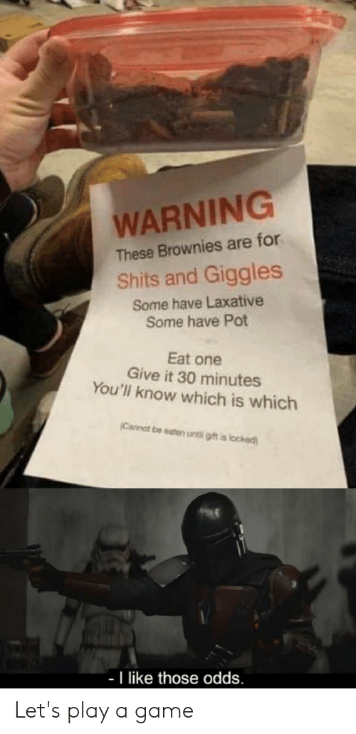 Be Eaten: WARNING  These Brownies are for  Shits and Giggles  Some have Laxative  Some have Pot  Eat one  Give it 30 minutes  You'll know which is which  (Cannat be eaten until gift is locked)  T like those odds. Let's play a game