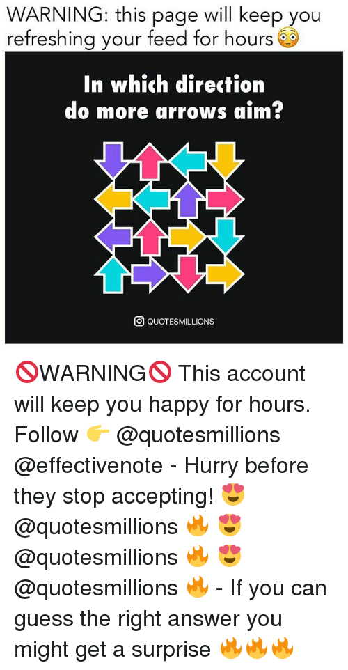Hourse: WARNING: this page will keep you  refreshing your feed for hours 6S  In which direction  do more arrows aim?  O QUOTESMILLIONS 🚫WARNING🚫 This account will keep you happy for hours. Follow 👉 @quotesmillions @effectivenote - Hurry before they stop accepting! 😍 @quotesmillions 🔥 😍 @quotesmillions 🔥 😍 @quotesmillions 🔥 - If you can guess the right answer you might get a surprise 🔥🔥🔥