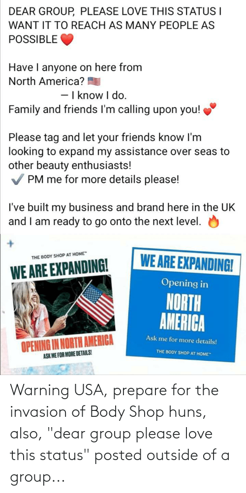 """Outside Of: Warning USA, prepare for the invasion of Body Shop huns, also, """"dear group please love this status"""" posted outside of a group..."""