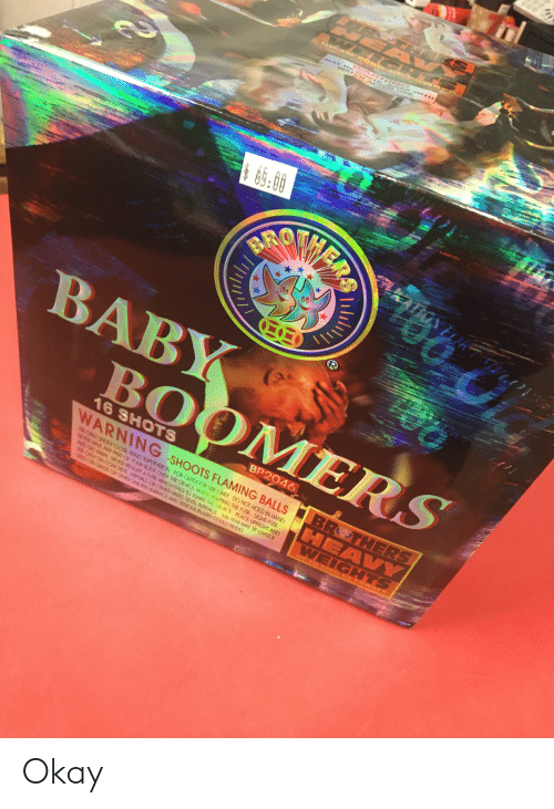 baby boomers: WARNING  WATE RA R UE  MAY R IG NITE  SOAK WITH  BR  00  BABY  BOOMERS  16 SHOTS  BP2046  WARNING -SHOOTS FLAMING BALLS  E ONLY UNDER CLOSE ADULT SUPERVISION. FOR OUTDOOR USE ONLY. DO NOT HOLD IN HAND.  14MR HAVE ANY PARIT OF YOUR BODY OVER THE DEVICE WHEN LIGHTING THE FUSE. LIGHT FUSE  NO GET AWAY NEVER RELIGHT APUSE WHICH FALS TO IGNITE THE DEVICE. PLACE UPRIGHT AND  E ONLY ON CONCRETE, ASPHALI, OR CTHER HAD, LEVEL SURFACE THIS ITEM MAY TIP OVER IF  D ON GRAGA OR OTHER UNEVEN 98ACE AND SERIOUS INARY COULD RESLT  BROTHERS  HEAVY  WEIGHTS  UP T ROG GOF F OWD ER Okay