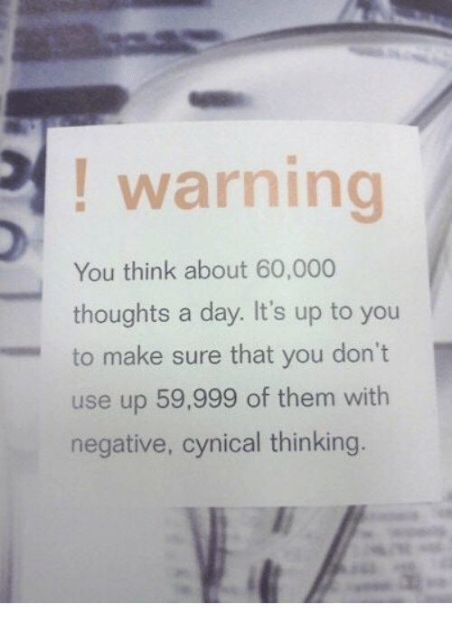Cynical, Day, and Think: ! warning  You think about 60,000  thoughts a day. It's up to you  to make sure that you don't  use up 59,999 of them with  negative, cynical thinking.