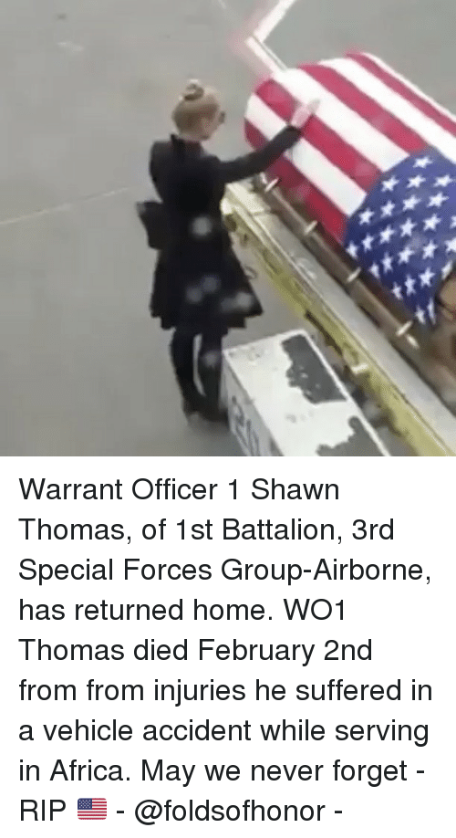 february 2nd: Warrant Officer 1 Shawn Thomas, of 1st Battalion, 3rd Special Forces Group-Airborne, has returned home. WO1 Thomas died February 2nd from from injuries he suffered in a vehicle accident while serving in Africa. May we never forget - RIP 🇺🇸 - @foldsofhonor -