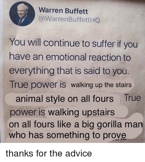 Advice, Memes, and True: Warren Buffett  @WarrenBuffettHG  You will continue to suffer if you  have an emotional reaction to  everything that is said to you.  True power is walking up the stairs  animal style on all fours True  power is walking upstairs  on all fours like a big gorilla man  who has something to prove thanks for the advice
