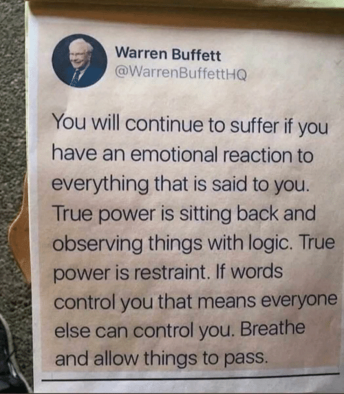 Logic, True, and Control: Warren Buffett  @WarrenBuffettHG  You will continue to suffer if you  have an emotional reaction to  everything that is said to you.  True power is sitting back and  observing things with logic. True  power is restraint. If words  control you that means everyone  else can control you. Breathe  and allow things to pass.