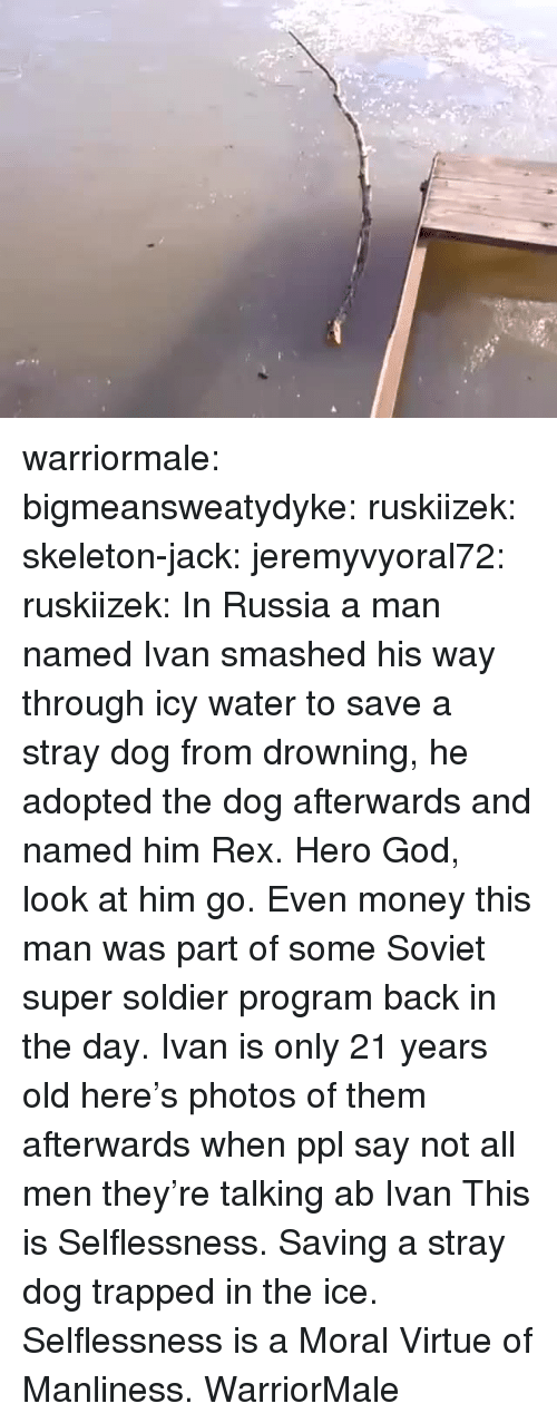 God, Money, and Target: warriormale: bigmeansweatydyke:  ruskiizek:  skeleton-jack:   jeremyvyoral72:  ruskiizek: In Russia a man named Ivan smashed his way through icy water to save a stray dog from drowning, he adopted the dog afterwards and named him Rex.  Hero  God, look at him go. Even money this man was part of some Soviet super soldier program back in the day.   Ivan is only 21 years old here's photos of them afterwards   when ppl say not all men they're talking ab Ivan  This is Selflessness. Saving a stray dog trapped in the ice. Selflessness is a Moral Virtue of Manliness. WarriorMale