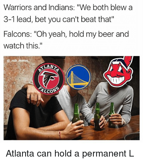 """Hold My Beer And Watch This: Warriors and Indians  """"We both blew a  3-1 lead, bet you can't beat that""""  Falcons: """"Oh yeah, hold my beer and  watch this.""""  TLAN?  ALCOS Atlanta can hold a permanent L"""