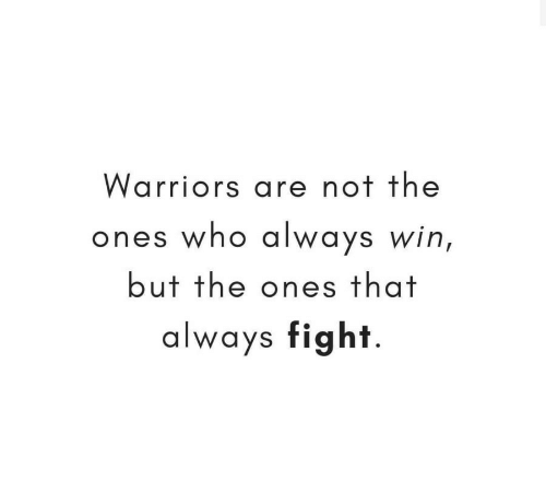 Warriors, Fight, and Who: Warriors are not the  ones who always win,  but the ones that  always fight