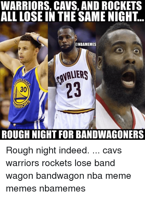 Cavs, Memes, and Indeed: WARRIORS, CAVS, AND ROCKETS  ALL LOSE IN THE SAME NIGHT  @NBAMEMES  DEN ST  30  ARRIO  ROUGH NIGHT FOR BANDWAGONERS Rough night indeed. ... cavs warriors rockets lose band wagon bandwagon nba meme memes nbamemes