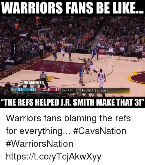 "J R Smith: WARRIORS FANS BE LIKE...  PALDING  ONBAMEMES  LAGS  45  CLE  57  2nd 7:34  3 jaah GS leads 3-0  TIMEOUTS  TIMEOUTS  ""THE REFS HELPED J.R. SMITH MAKE THAT3!"" Warriors fans blaming the refs for everything... #CavsNation #WarriorsNation https://t.co/yTcjAkwXyy"