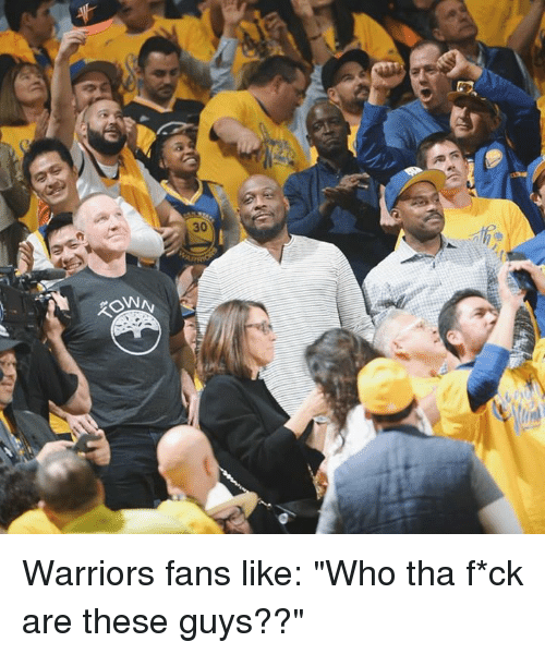 """warriors fans: Warriors fans like: """"Who tha f*ck are these guys??"""""""
