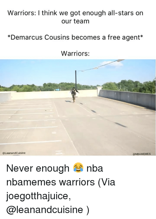 Basketball, DeMarcus Cousins, and Nba: Warriors: I think we got enough all-stars on  our team  *Demarcus Cousins becomes a free agent*  Warriors:  @LeanandCuisine  @NBAMEMES Never enough 😂 nba nbamemes warriors (Via joegotthajuice, @leanandcuisine )