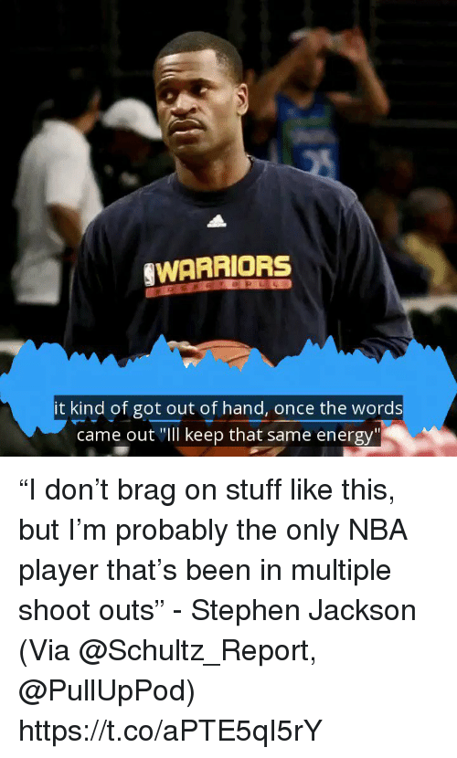 """Energy, Memes, and Nba: WARRIORS  it kind of got out of hand, once the words  came out """"Ill keep that same energy"""" """"I don't brag on stuff like this, but I'm probably the only NBA player that's been in multiple shoot outs"""" - Stephen Jackson  (Via @Schultz_Report, @PullUpPod)  https://t.co/aPTE5qI5rY"""