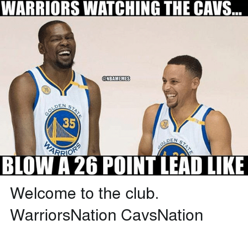 Welcome To The Club: WARRIORS WATCHING THE CAVS.  NBAMEMES  DEN  35  DEN  BLOW A 26 POINT LEAD LIKE Welcome to the club. WarriorsNation CavsNation