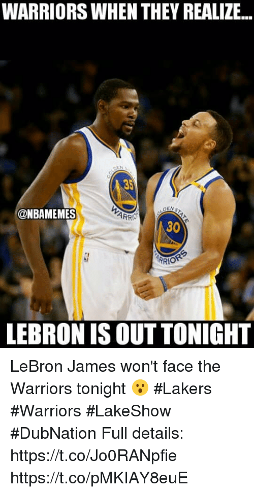 Los Angeles Lakers, LeBron James, and Memes: WARRIORS WHEN THEY REALIZE..  5  DEN  @NBAMEMES  30  LEBRON IS OUT TONIGHT LeBron James won't face the Warriors tonight 😮 #Lakers #Warriors #LakeShow #DubNation  Full details: https://t.co/Jo0RANpfie https://t.co/pMKIAY8euE
