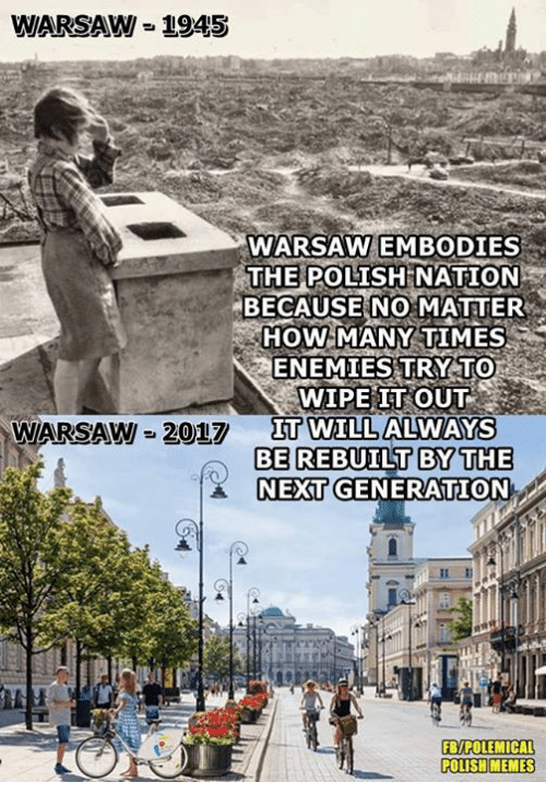 warsaw: WARSAW = 1945  WARSAW EMBODIES  THE POLISH  NATION  BECAUSE NO MATTER  HOW MANY TIMES  ENEMIES TRY TO  WIPE IT OUT  IT WILL ALWAYS  WARSAW 2017  Π0TIL  BE REBUILT BYTHE  NEXT GENERATION  FB/POLEMICAL  POLISH MEMES