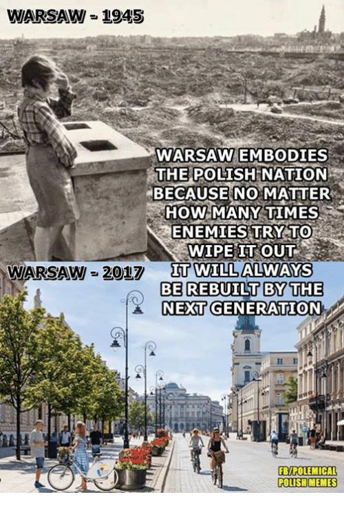 warsaw: WARSAW-2945  WARSAW EMBODIES  THE POLISH  NATION  BECAUSE NO MATTER  HOW MANY TIMES  ENEMIES TRY TO  WIPE IT OUT  WARSAW-2017 Π0VILLALVAKS  BE REBUILT BYTHE  NEXT GENERATION  FB/POLEMICAL  POLISHMEMES