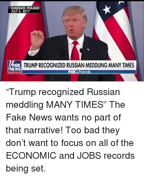 """warsaw: WARSAW, POLAND  JULY 6, 2017  FOX  EWS  TRUMP RECOGNIZED RUSSIAN MEDDLING MANY TIMES  FOX &friends  channe """"Trump recognized Russian meddling MANY TIMES""""  The Fake News wants no part of that narrative! Too bad they don't want to focus on all of the ECONOMIC and JOBS records being set."""